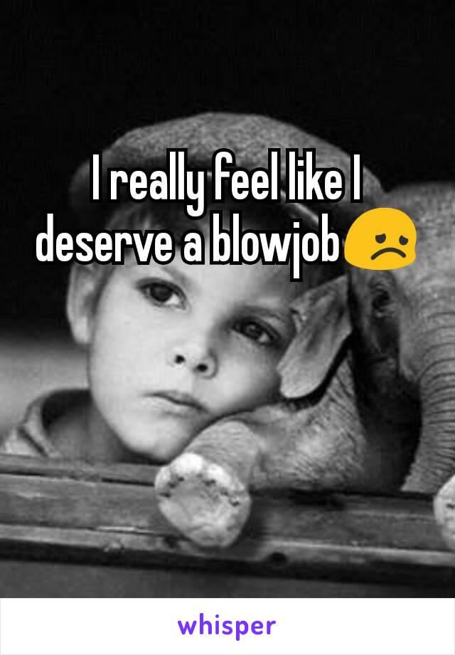 I really feel like I deserve a blowjob😞