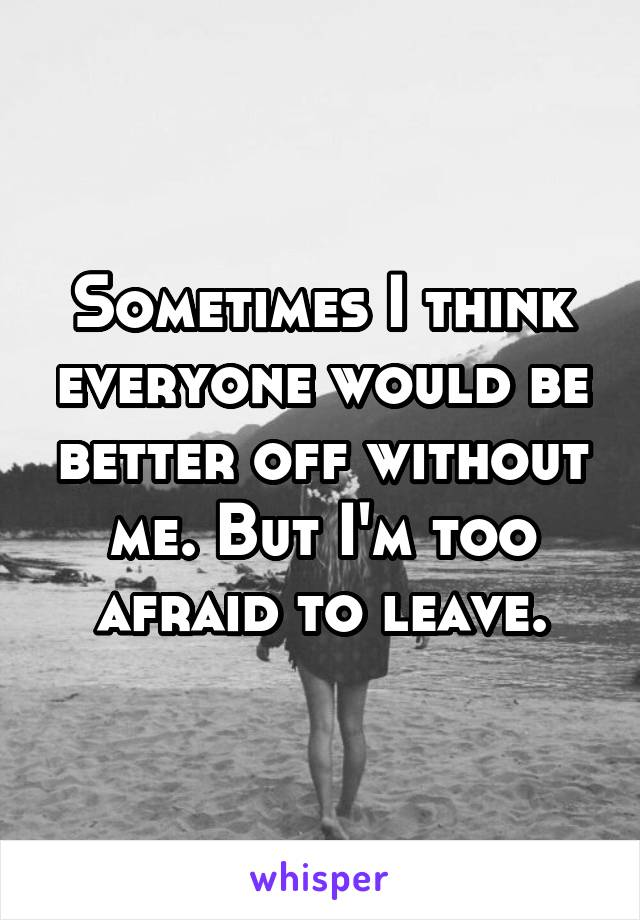 Sometimes I think everyone would be better off without me. But I'm too afraid to leave.