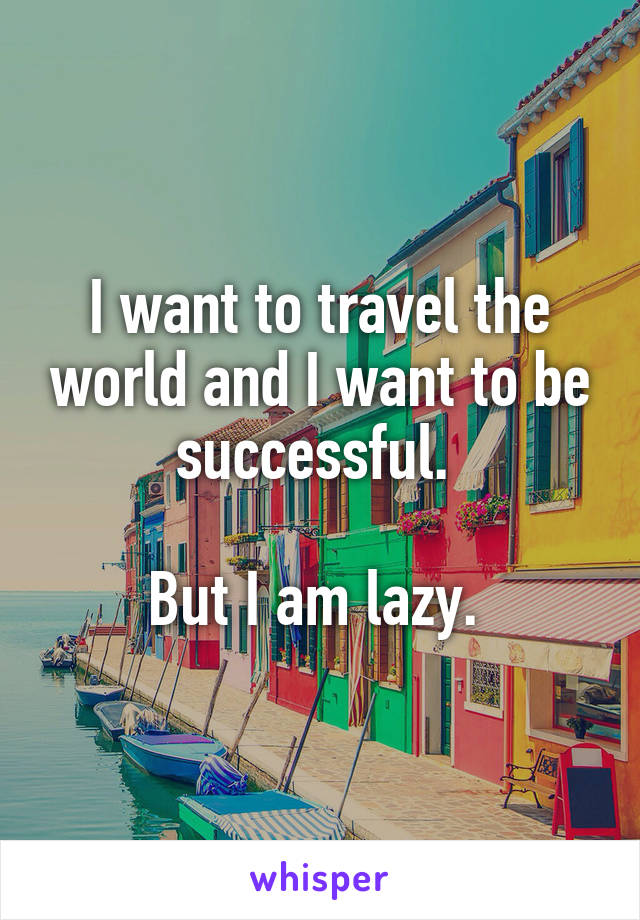 I want to travel the world and I want to be successful.   But I am lazy.