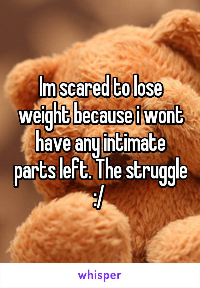 Im scared to lose weight because i wont have any intimate parts left. The struggle :/