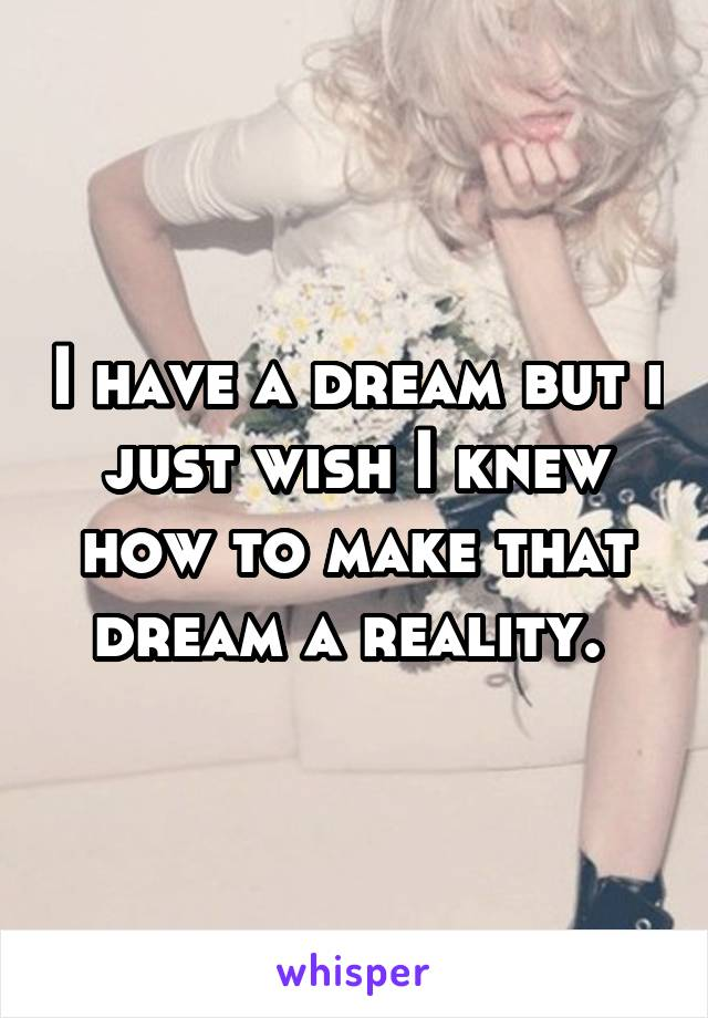 I have a dream but i just wish I knew how to make that dream a reality.