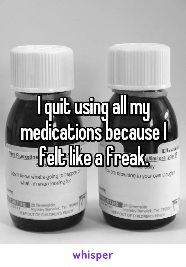 I quit using all my medications because I felt like a freak.