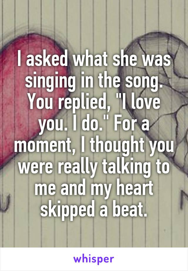 """I asked what she was singing in the song. You replied, """"I love you. I do."""" For a moment, I thought you were really talking to me and my heart skipped a beat."""