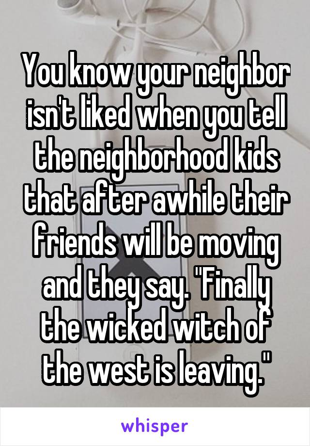 "You know your neighbor isn't liked when you tell the neighborhood kids that after awhile their friends will be moving and they say. ""Finally the wicked witch of the west is leaving."""