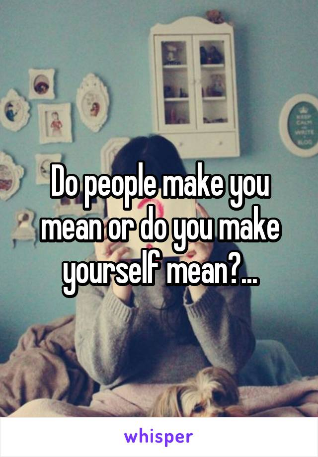 Do people make you mean or do you make yourself mean?...
