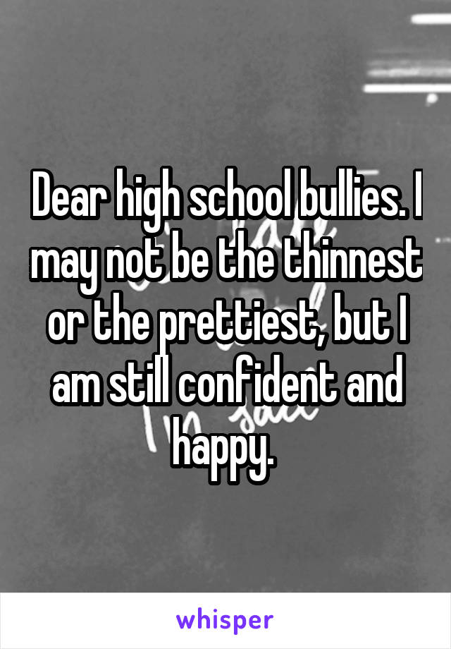 Dear high school bullies. I may not be the thinnest or the prettiest, but I am still confident and happy.