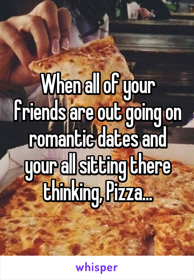 When all of your friends are out going on romantic dates and your all sitting there thinking, Pizza...