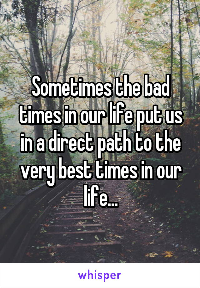 Sometimes the bad times in our life put us in a direct path to the very best times in our life...