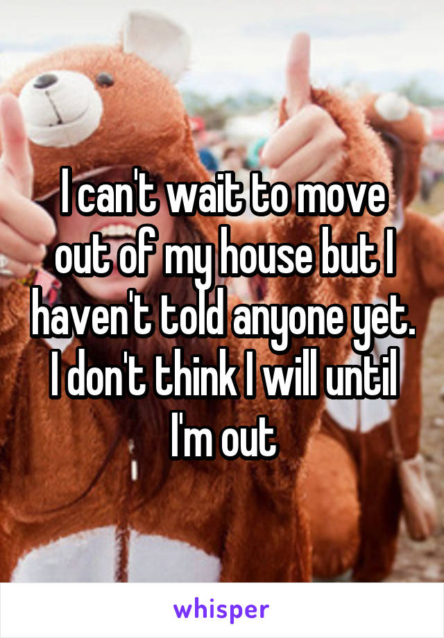 I can't wait to move out of my house but I haven't told anyone yet. I don't think I will until I'm out