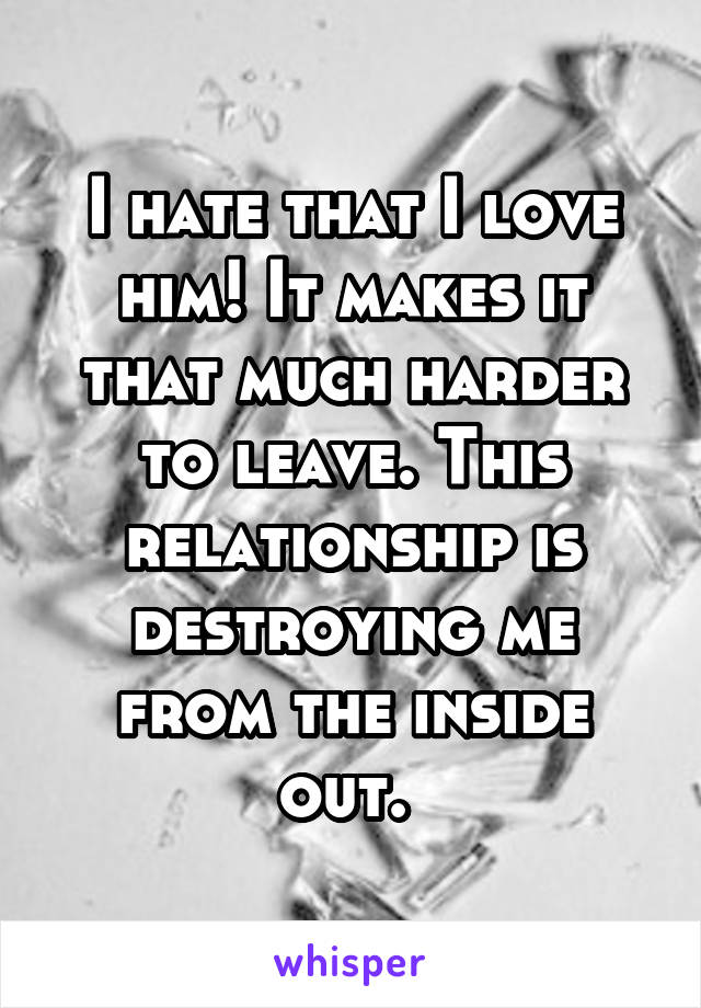 I hate that I love him! It makes it that much harder to leave. This relationship is destroying me from the inside out.