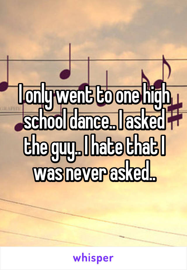 I only went to one high school dance.. I asked the guy.. I hate that I was never asked..