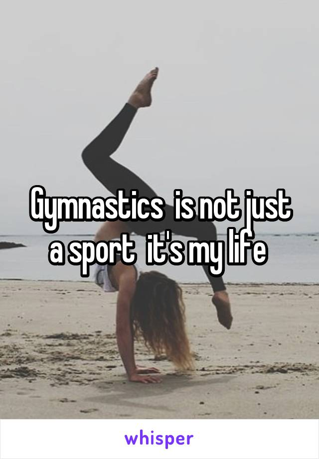 Gymnastics  is not just a sport  it's my life
