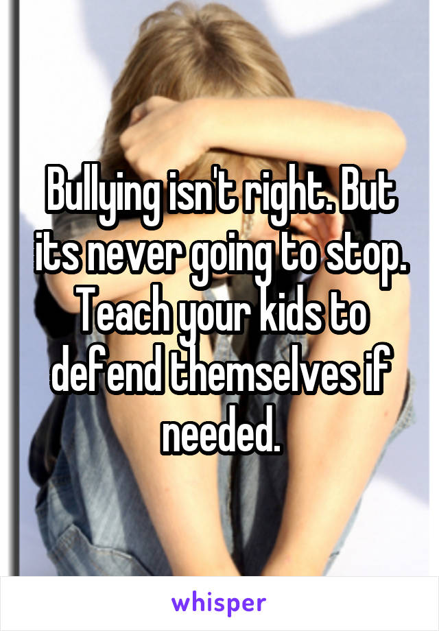 Bullying isn't right. But its never going to stop. Teach your kids to defend themselves if needed.