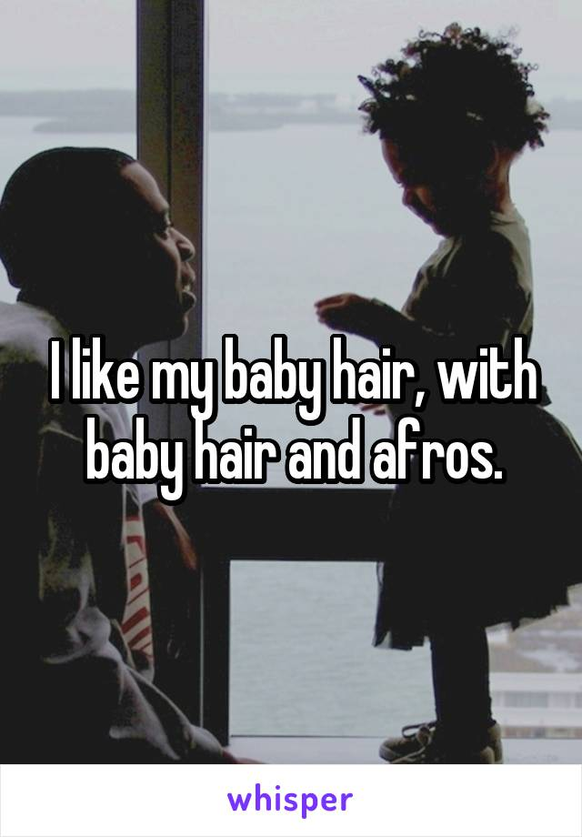 I like my baby hair, with baby hair and afros.