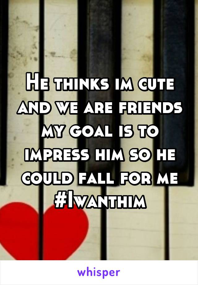 He thinks im cute and we are friends my goal is to impress him so he could fall for me #Iwanthim