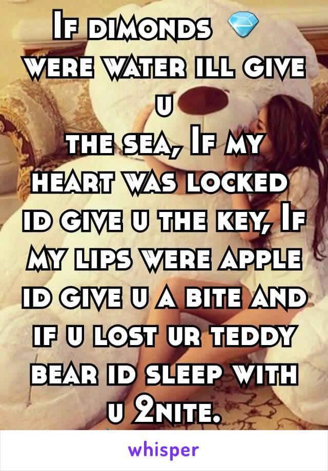 If dimonds 💎  were water ill give u the sea, If my heart was locked  id give u the key, If my lips were apple id give u a bite and if u lost ur teddy bear id sleep with u 2nite. 💝💋❤