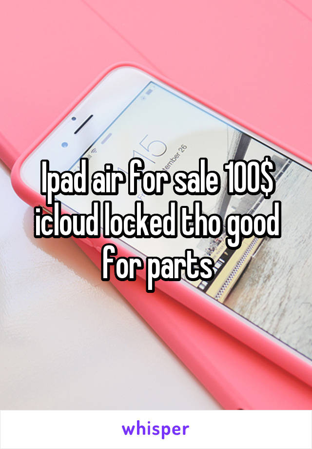 Ipad air for sale 100$ icloud locked tho good for parts