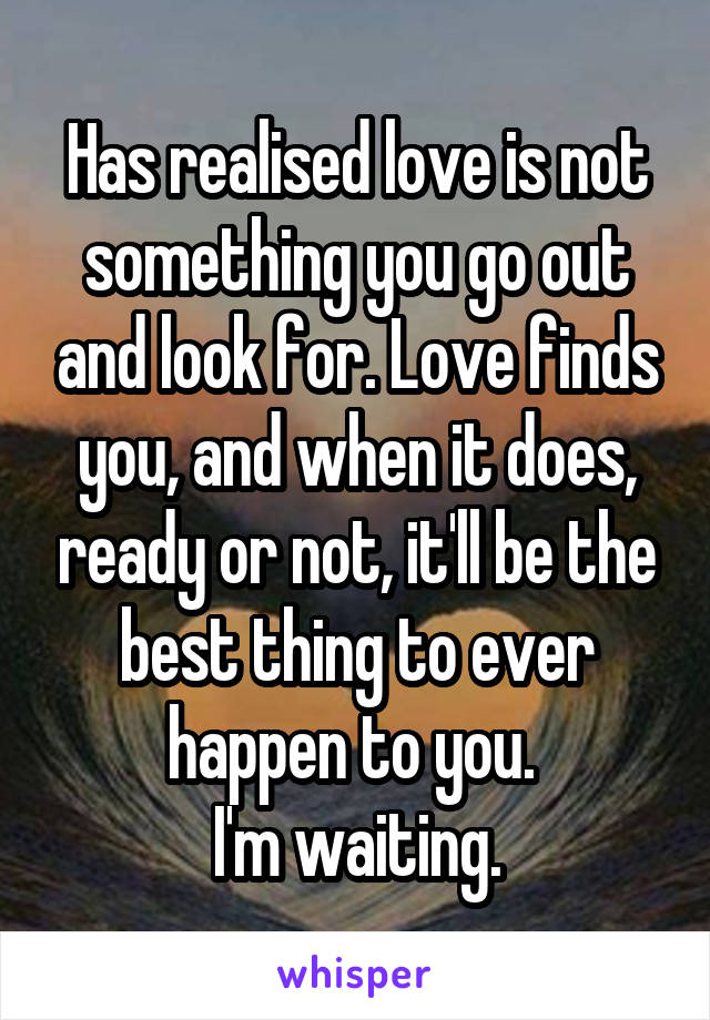 Has realised love is not something you go out and look for. Love finds you, and when it does, ready or not, it'll be the best thing to ever happen to you.  I'm waiting.