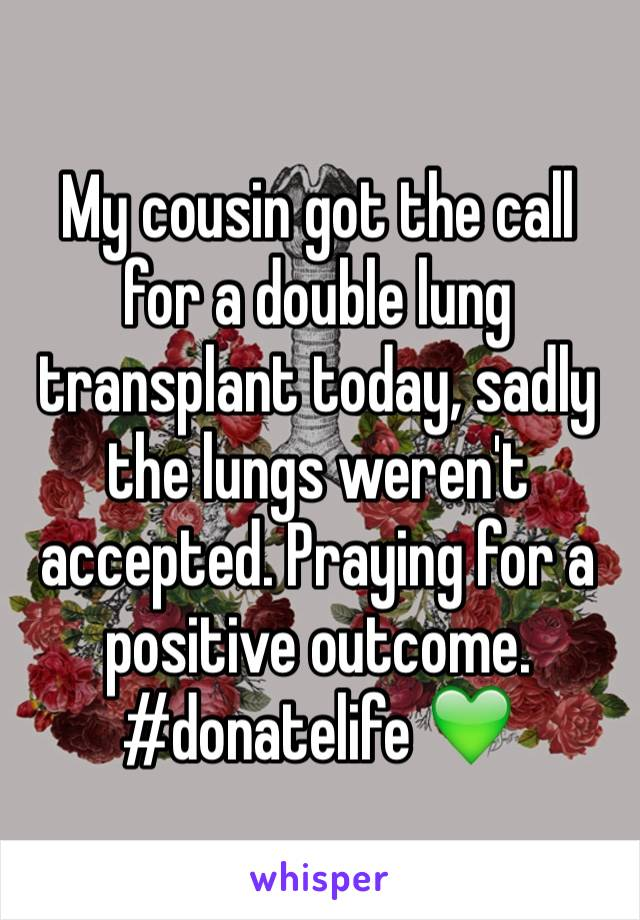 My cousin got the call for a double lung transplant today, sadly the lungs weren't accepted. Praying for a positive outcome. #donatelife 💚