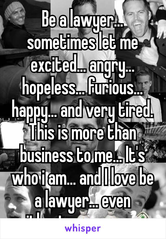 Be a lawyer... sometimes let me  excited... angry... hopeless... furious... happy... and very tired. This is more than business to me... It's who i am... and I love be a lawyer... even without 💰💰💸
