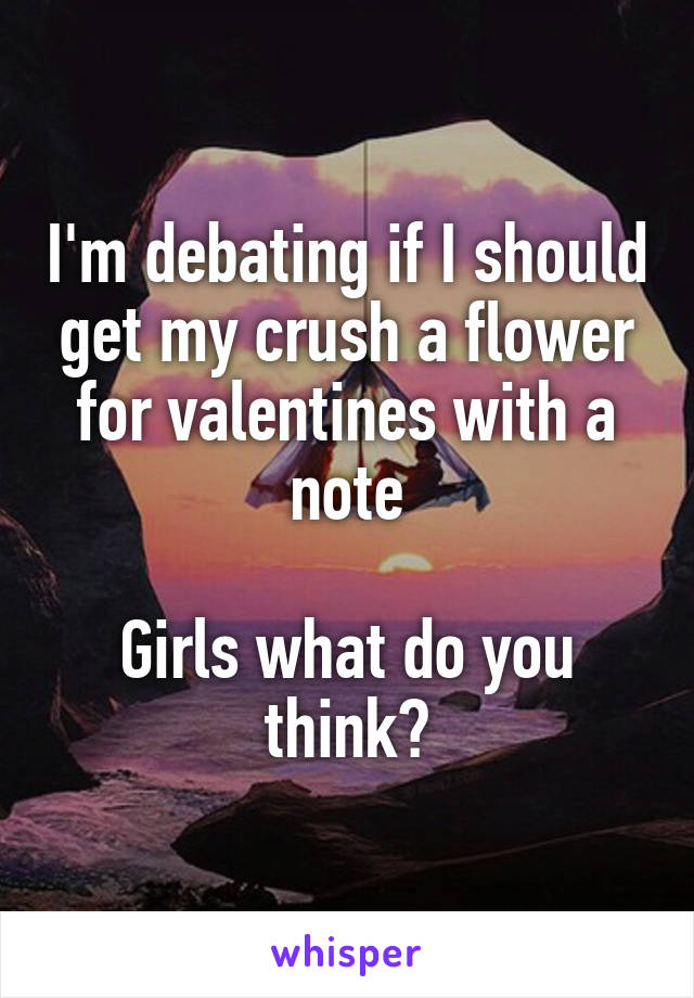 I'm debating if I should get my crush a flower for valentines with a note  Girls what do you think?