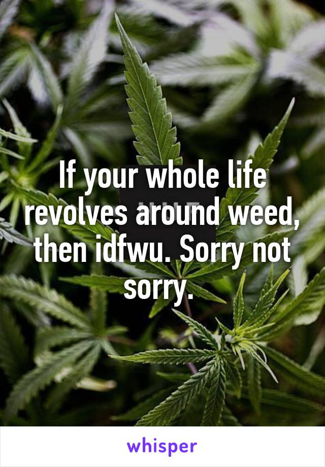 If your whole life revolves around weed, then idfwu. Sorry not sorry.