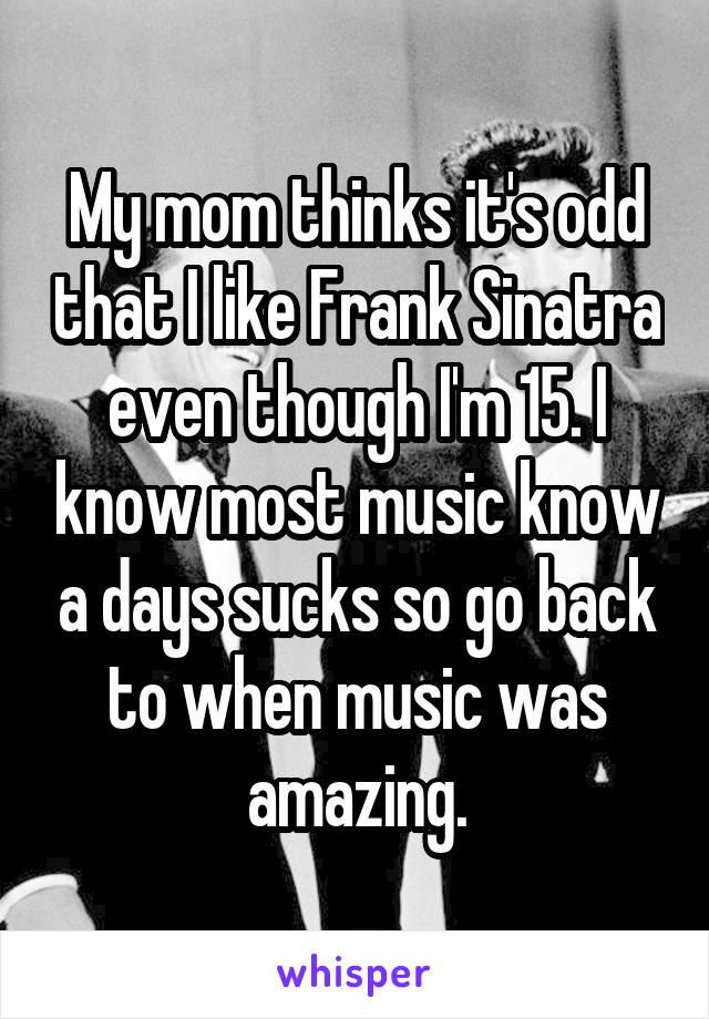 My mom thinks it's odd that I like Frank Sinatra even though I'm 15. I know most music know a days sucks so go back to when music was amazing.