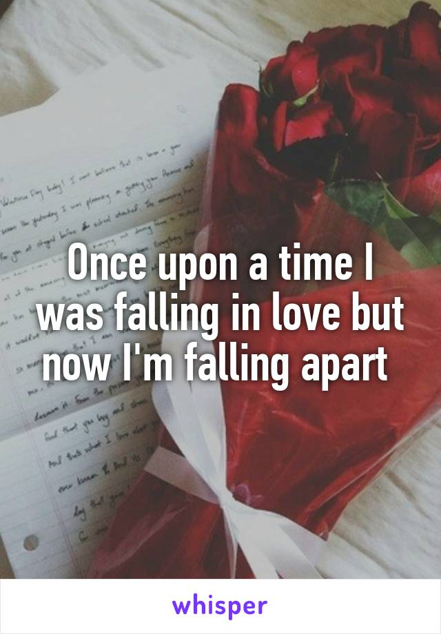 Once upon a time I was falling in love but now I'm falling apart