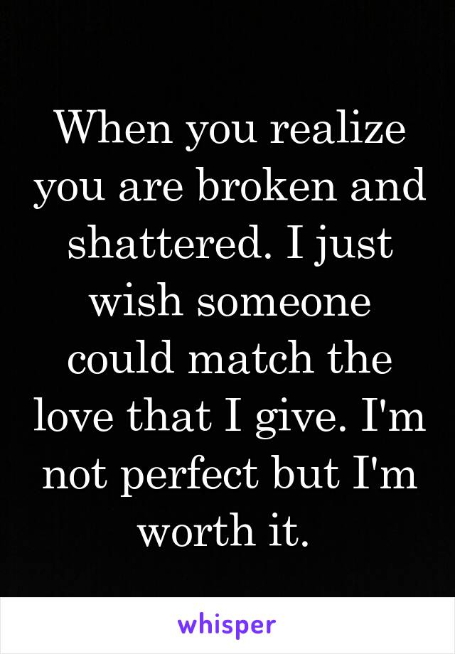 When you realize you are broken and shattered. I just wish someone could match the love that I give. I'm not perfect but I'm worth it.