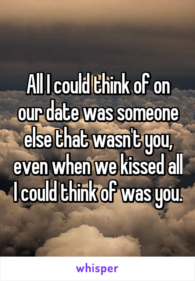 All I could think of on our date was someone else that wasn't you, even when we kissed all I could think of was you.