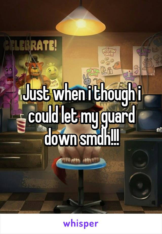 Just when i though i could let my guard down smdh!!!