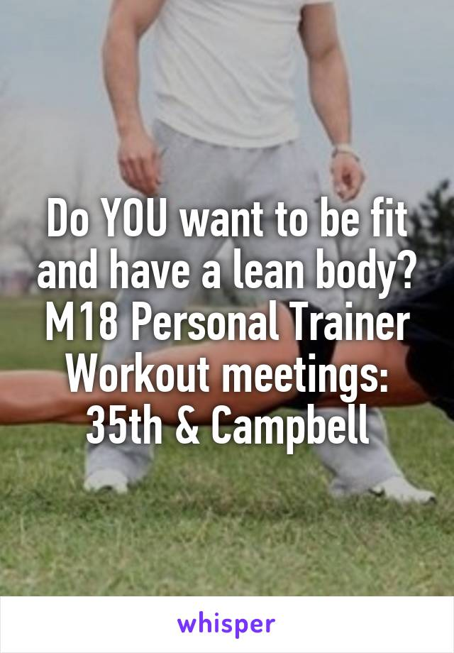 Do YOU want to be fit and have a lean body? M18 Personal Trainer Workout meetings: 35th & Campbell