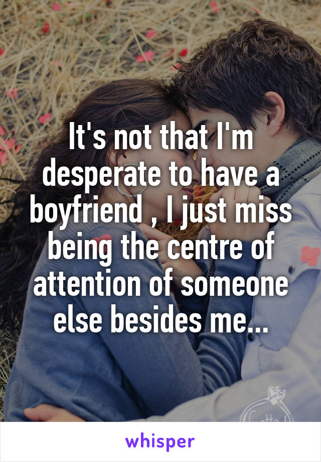 It's not that I'm desperate to have a boyfriend , I just miss being the centre of attention of someone else besides me...