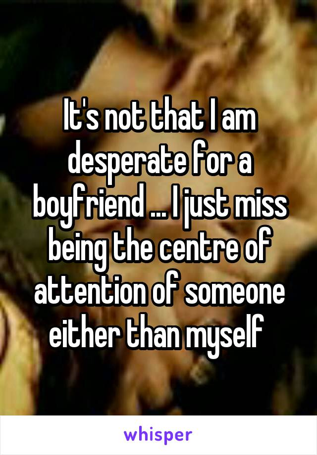It's not that I am desperate for a boyfriend ... I just miss being the centre of attention of someone either than myself