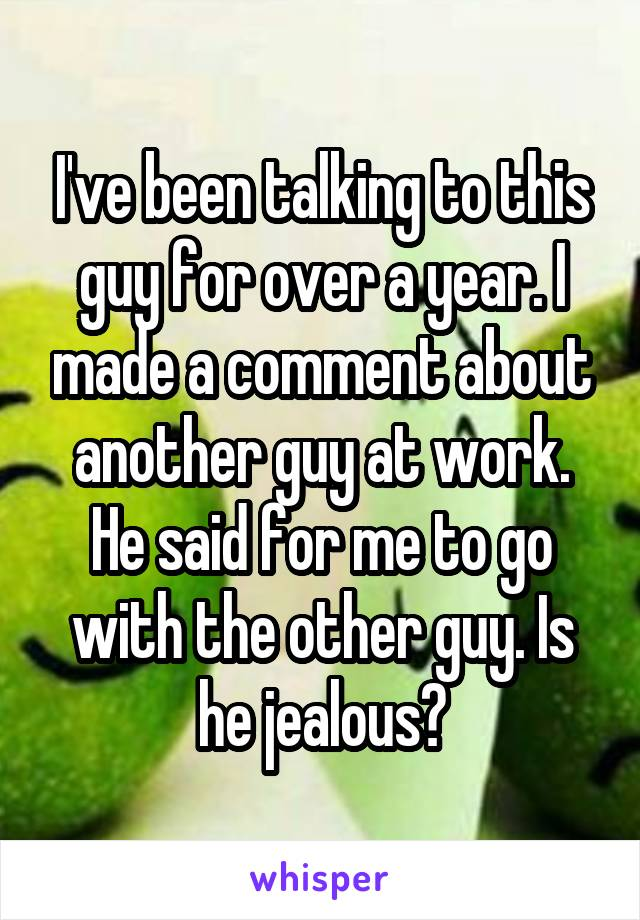 I've been talking to this guy for over a year. I made a comment about another guy at work. He said for me to go with the other guy. Is he jealous?