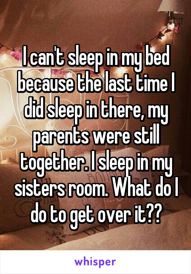 I can't sleep in my bed because the last time I did sleep in there, my parents were still together. I sleep in my sisters room. What do I do to get over it??