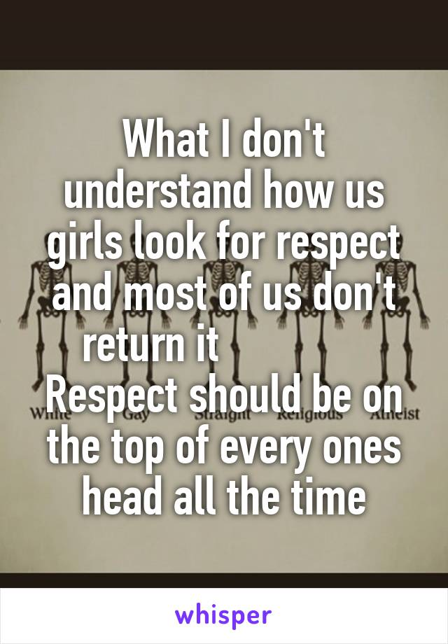 What I don't understand how us girls look for respect and most of us don't return it               Respect should be on the top of every ones head all the time