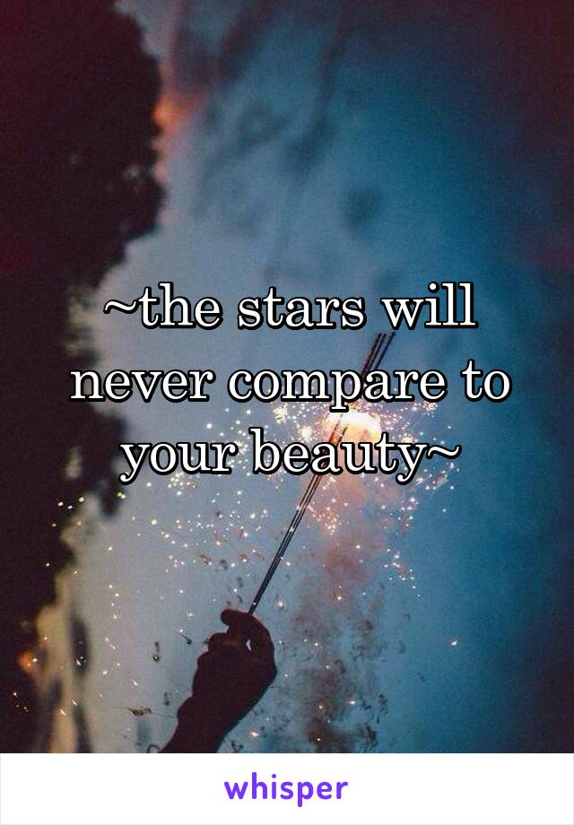 ~the stars will never compare to your beauty~