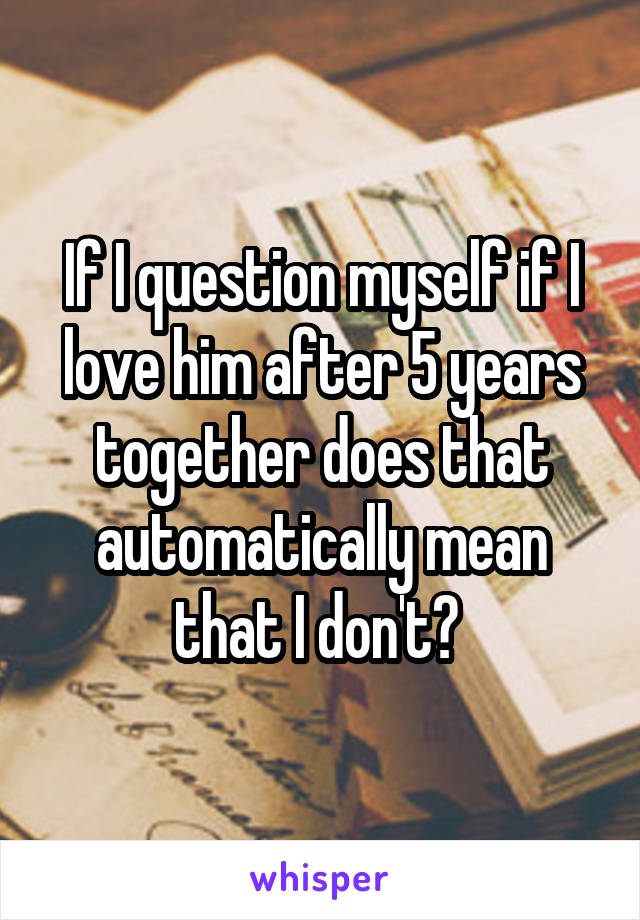 If I question myself if I love him after 5 years together does that automatically mean that I don't?
