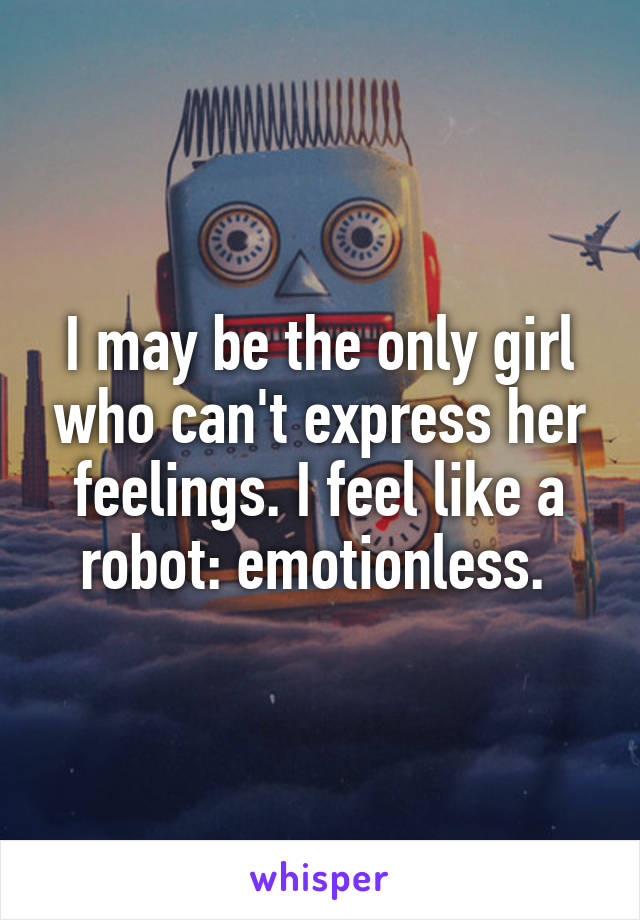 I may be the only girl who can't express her feelings. I feel like a robot: emotionless.