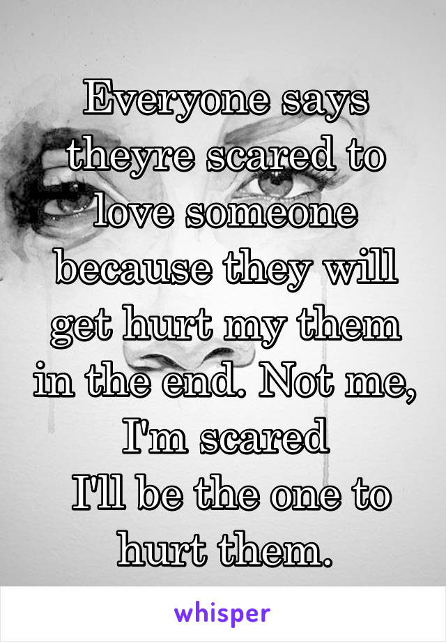 Everyone says theyre scared to love someone because they will get hurt my them in the end. Not me, I'm scared  I'll be the one to hurt them.
