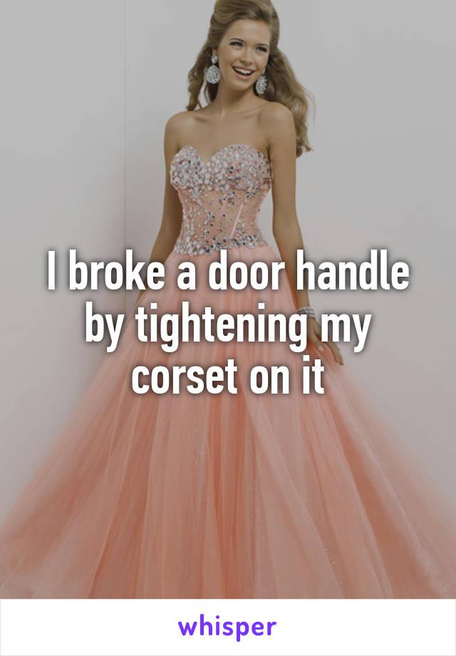 I broke a door handle by tightening my corset on it