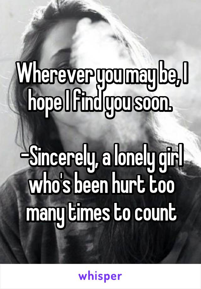Wherever you may be, I hope I find you soon.   -Sincerely, a lonely girl who's been hurt too many times to count