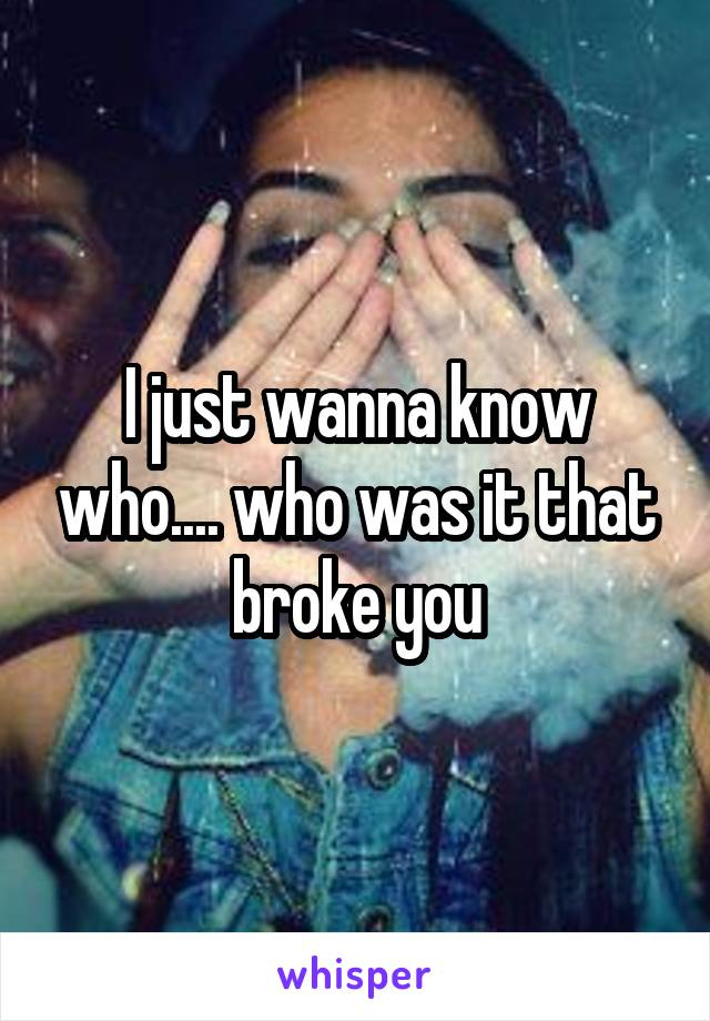 I just wanna know who.... who was it that broke you