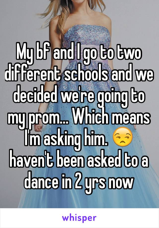 My bf and I go to two different schools and we decided we're going to my prom... Which means I'm asking him. 😒 haven't been asked to a dance in 2 yrs now