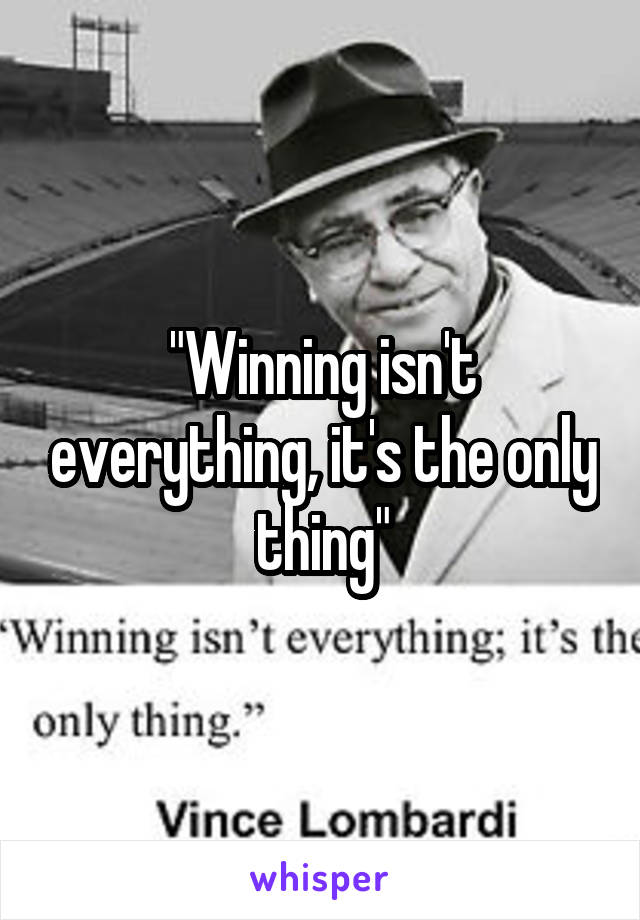 """""""Winning isn't everything, it's the only thing"""""""