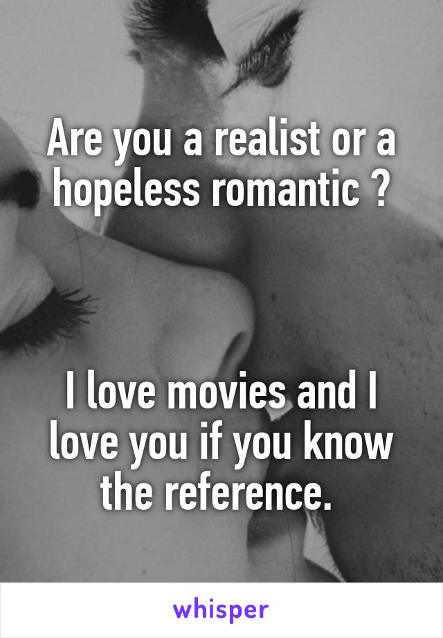 Are you a realist or a hopeless romantic ?    I love movies and I love you if you know the reference.