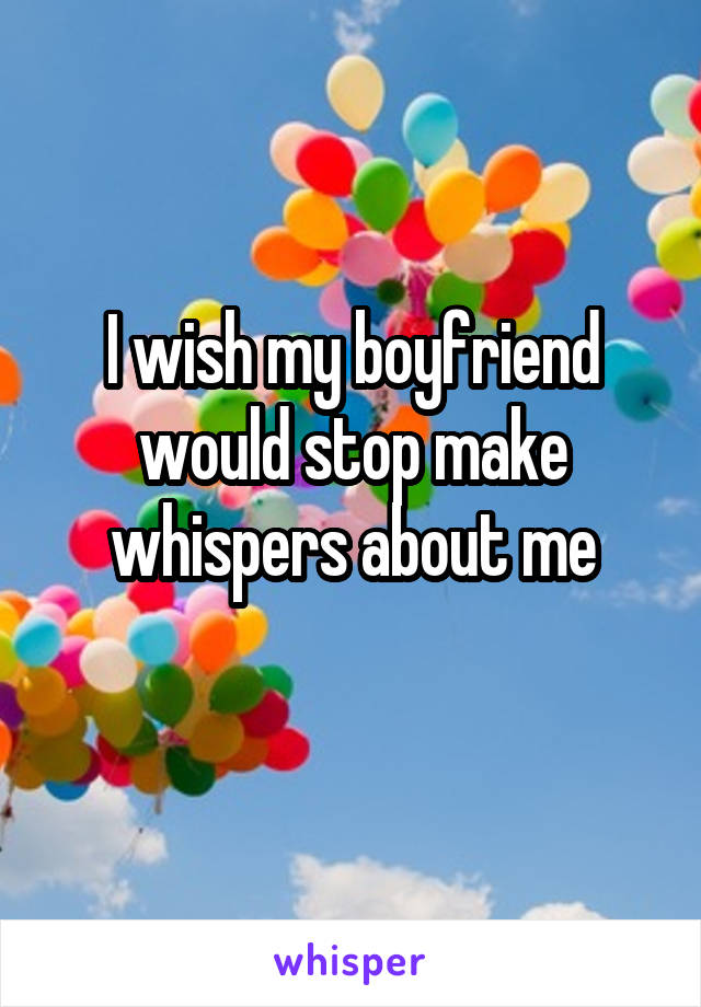 I wish my boyfriend would stop make whispers about me