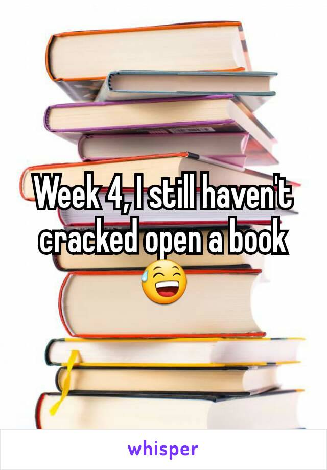 Week 4, I still haven't cracked open a book 😅