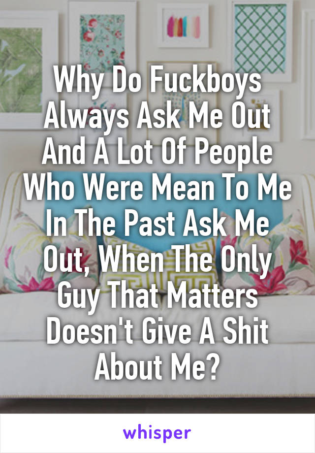 Why Do Fuckboys Always Ask Me Out And A Lot Of People Who Were Mean To Me In The Past Ask Me Out, When The Only Guy That Matters Doesn't Give A Shit About Me?